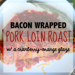 Bacon Wrapped Pork tenderloin roast with Cranberry-Orange Glaze