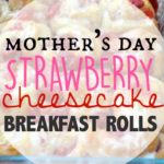 Strawberry Cheesecake Breakfast Rolls & Celebrating Mothers Day