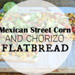 Mexican Street Corn and Chorizo Flatbread